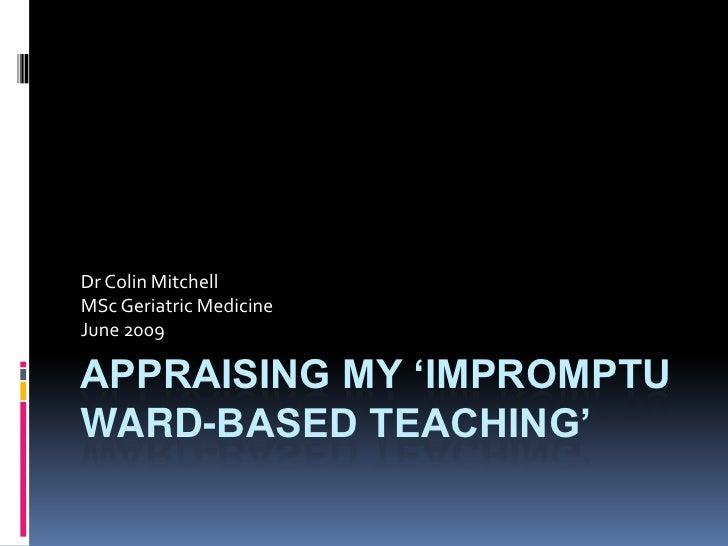 Appraising my 'IMPROMPTU WARD-BASED Teaching'<br />Dr Colin Mitchell<br />MSc Geriatric Medicine<br />June 2009<br />