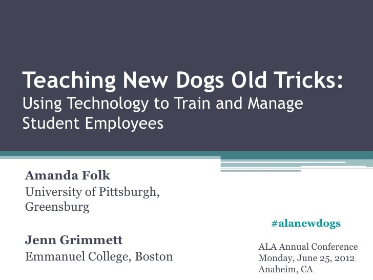 Teaching New Dogs Old Tricks:Using Technology to Train and ManageStudent EmployeesAmanda FolkUniversity of Pittsburgh,Gree...