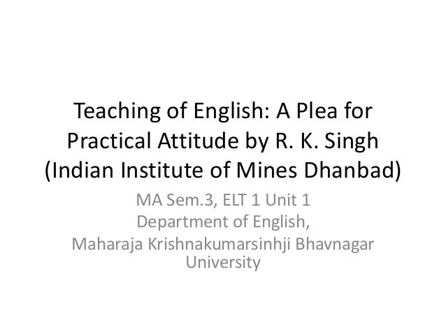 Teaching of English: A Plea for Practical Attitude by R. K. Singh (Indian Institute of Mines Dhanbad) MA Sem.3, ELT 1 Unit...