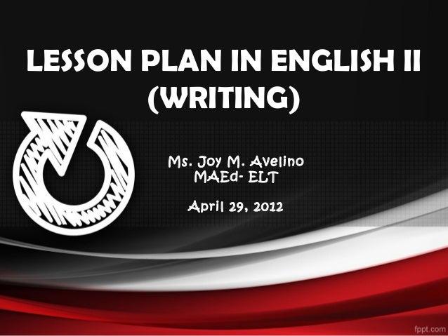 LESSON PLAN IN ENGLISH II(WRITING)Ms. Joy M. AvelinoMAEd- ELTApril 29, 2012