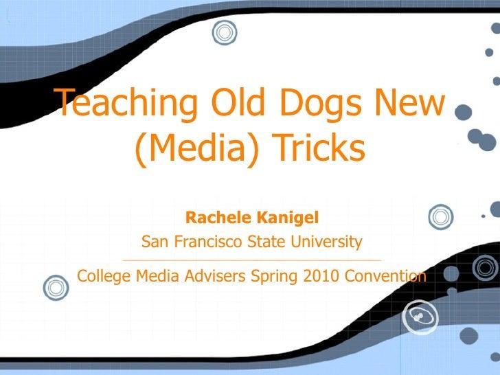 Teaching Old Dogs New (Media) Tricks Rachele Kanigel San Francisco State University ______________________________________...