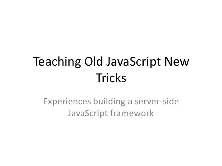Teaching Old JavaScript New Tricks<br />Experiences building a server-side JavaScript framework<br />