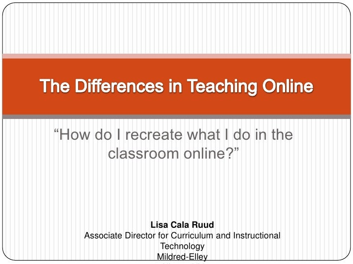 """""""How do I recreate what I do in the classroom online?""""<br />The Differences in Teaching Online<br />Lisa Cala Ruud<br />As..."""