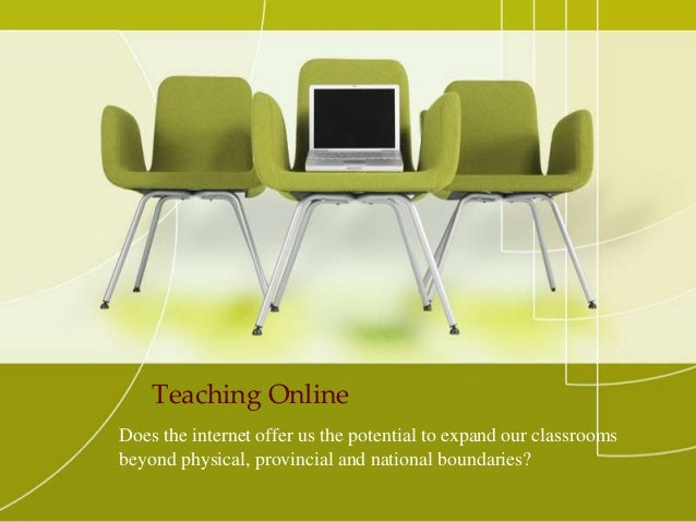 Teaching Online Does the internet offer us the potential to expand our classrooms beyond physical, provincial and national...