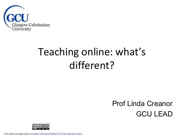 Teaching online: what's different? Prof Linda Creanor GCU LEAD This work is licensed under a Creative Commons Attribution ...