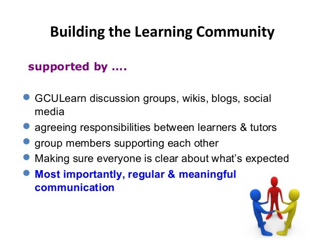 Building the Learning Community GCULearn discussion groups, wikis, blogs, social media agreeing responsibilities between...