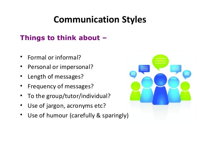 Communication Styles Things to think about – • Formal or informal? • Personal or impersonal? • Length of messages? • Frequ...