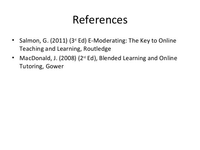 References • Salmon, G. (2011) (3rd Ed) E-Moderating: The Key to Online Teaching and Learning, Routledge • MacDonald, J. (...