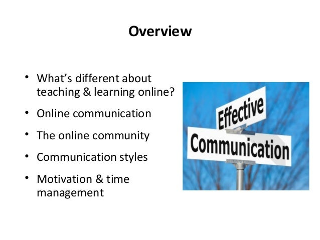 Overview • What's different about teaching & learning online? • Online communication • The online community • Communicatio...