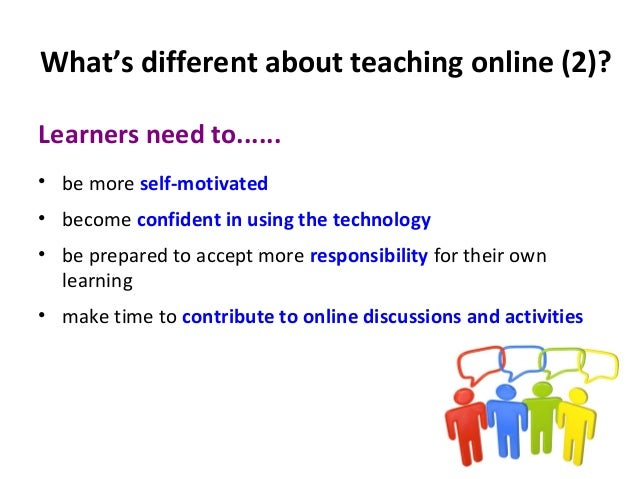 What's different about teaching online (2)? Learners need to...... • be more self-motivated • become confident in using th...