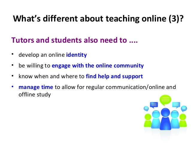 What's different about teaching online (3)? Tutors and students also need to .... • develop an online identity • be willin...