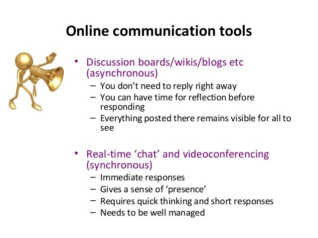 Online communication tools • Discussion boards/wikis/blogs etc (asynchronous) – You don't need to reply right away – You c...