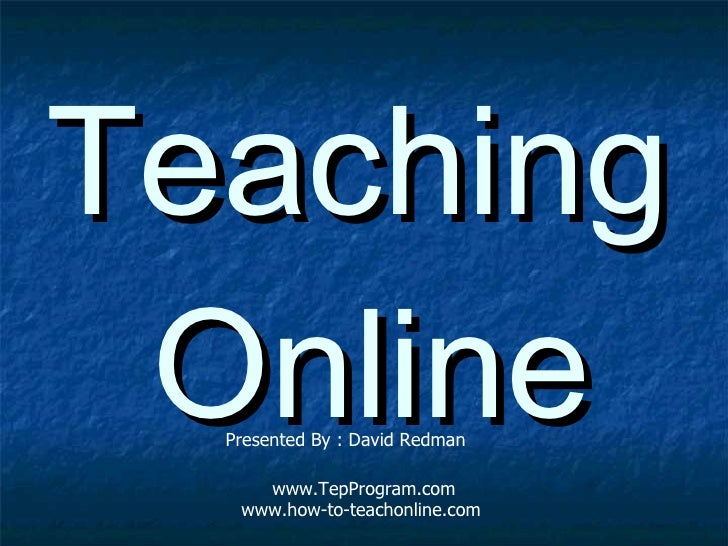 <ul><li>Teaching Online </li></ul>Presented By : David Redman www.TepProgram.com www. how-to-teachonline .com