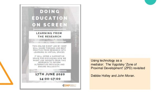 Using technology as a mediator: The Vygotsky 'Zone of Proximal Development' (ZPD) revisited Debbie Holley and John Moran.