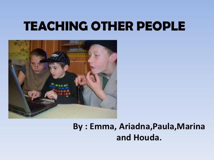 TEACHING OTHER PEOPLE<br />By : Emma, Ariadna,Paula,Marina and Houda.<br />