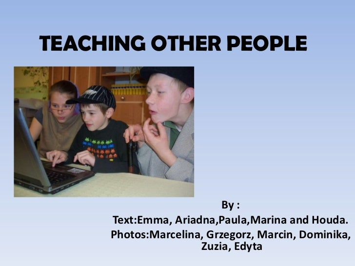 TEACHING OTHER PEOPLE<br />By : <br />Text:Emma, Ariadna,Paula,Marina and Houda.<br />Photos:Marcelina, Grzegorz, Marcin, ...
