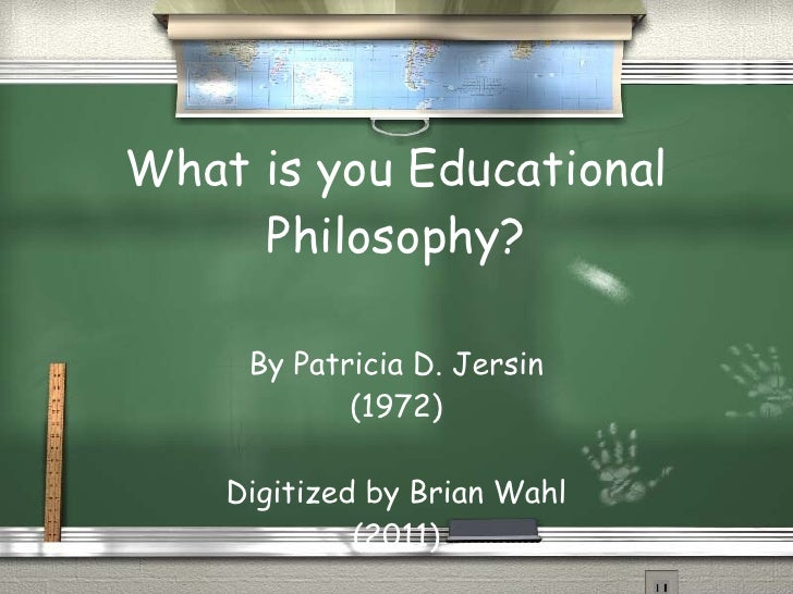 What is you Educational Philosophy? By Patricia D. Jersin (1972) Digitized by Brian Wahl (2011)