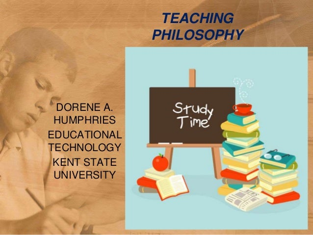 TEACHING              PHILOSOPHY DORENE A. HUMPHRIESEDUCATIONALTECHNOLOGY KENT STATE UNIVERSITY