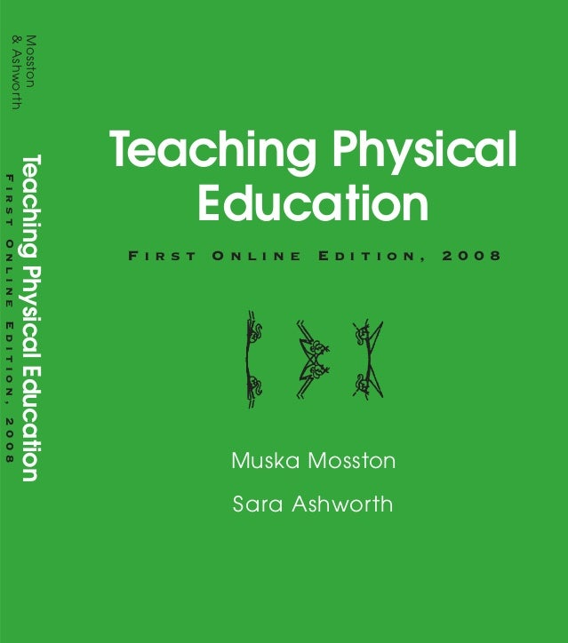 Teaching Physical Education F i r s t O n l i n e E d i t i o n , 2 0 0 8 Muska Mosston Sara Ashworth Praise for Teaching ...