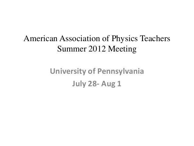 American Association of Physics Teachers        Summer 2012 Meeting       University of Pennsylvania             July 28- ...