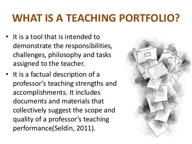 WHAT IS A TEACHING PORTFOLIO? • It is a tool that is intended to demonstrate the responsibilities, challenges, philosophy ...