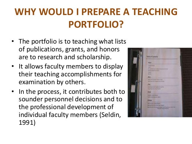 WHY WOULD I PREPARE A TEACHING PORTFOLIO? • The portfolio is to teaching what lists of publications, grants, and honors ar...