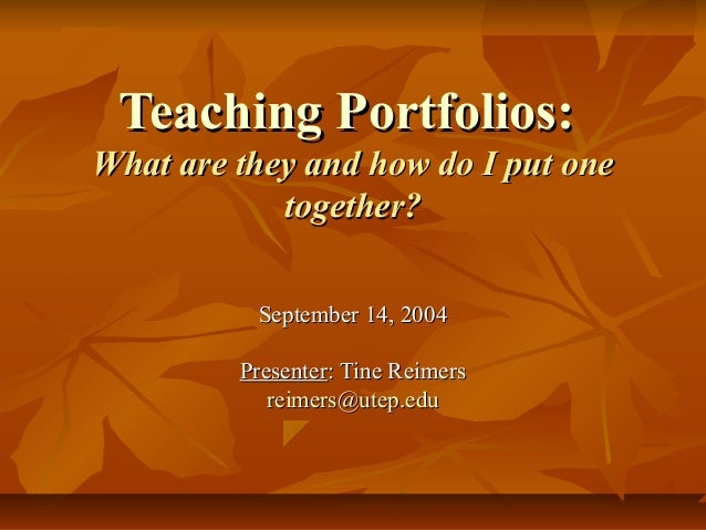Teaching Portfolios:What are they and how do I put one            together?          September 14, 2004         Presenter:...