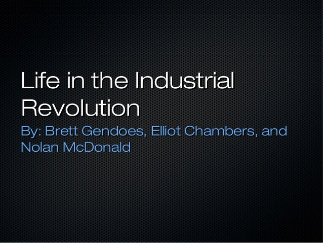 Life in the IndustrialRevolutionBy: Brett Gendoes, Elliot Chambers, andNolan McDonald