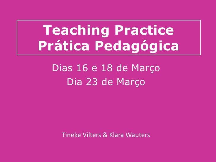 Teaching Practice Prática Pedagógica  Dias 16 e 18 de Março     Dia 23 de Março        Tineke Vilters & Klara Wauters