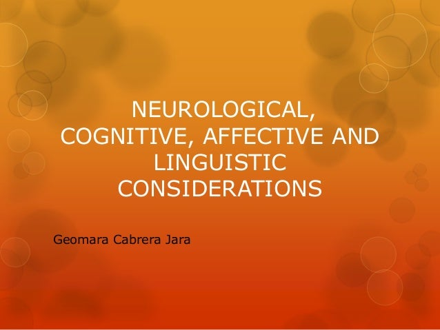 NEUROLOGICAL, COGNITIVE, AFFECTIVE AND LINGUISTIC CONSIDERATIONS Geomara Cabrera Jara