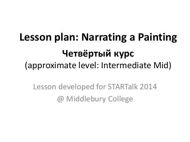 Lesson plan: Narrating a Painting Четвёртый курс (approximate level: Intermediate Mid) Lesson developed for STARTalk 2014 ...