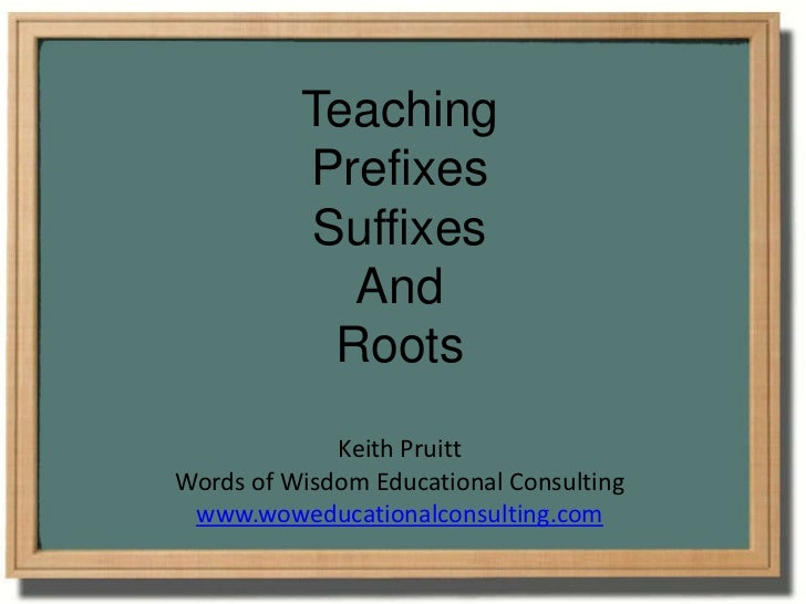 Teaching <br />Prefixes<br />Suffixes<br />And<br />Roots<br />Keith Pruitt<br />Words of Wisdom Educational Consulting<br...