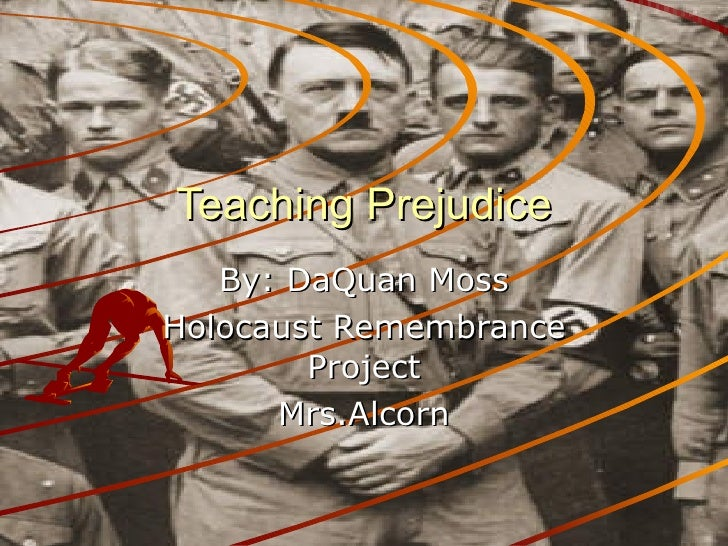 Teaching Prejudice By: DaQuan Moss Holocaust Remembrance Project Mrs.Alcorn