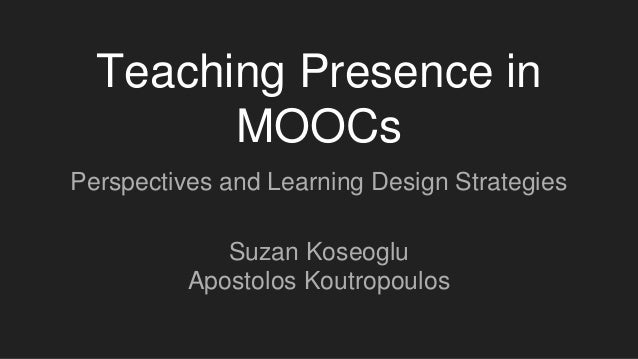 Teaching Presence in MOOCs Perspectives and Learning Design Strategies Suzan Koseoglu Apostolos Koutropoulos