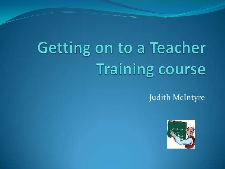 Getting on to a Teacher Training course<br />Judith McIntyre<br />