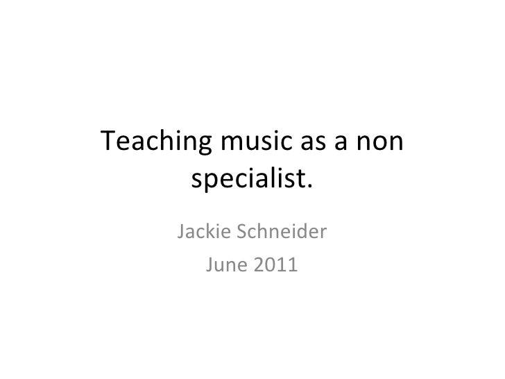 Teaching music as a non specialist. Jackie Schneider June 2011