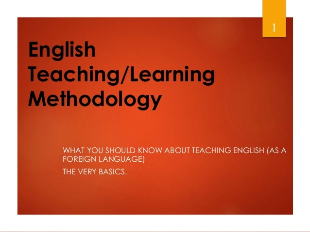 English Teaching/Learning Methodology WHAT YOU SHOULD KNOW ABOUT TEACHING ENGLISH (AS A FOREIGN LANGUAGE) THE VERY BASICS....
