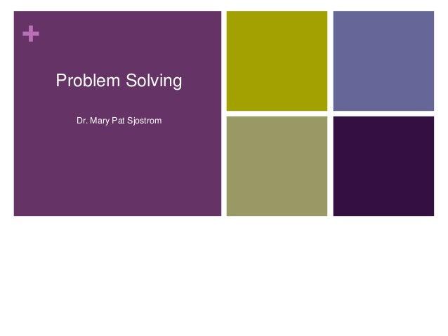 + Problem Solving Dr. Mary Pat Sjostrom