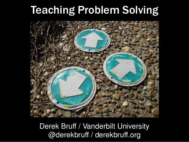 Teaching Problem Solving Derek Bruff / Vanderbilt University @derekbruff / derekbruff.org