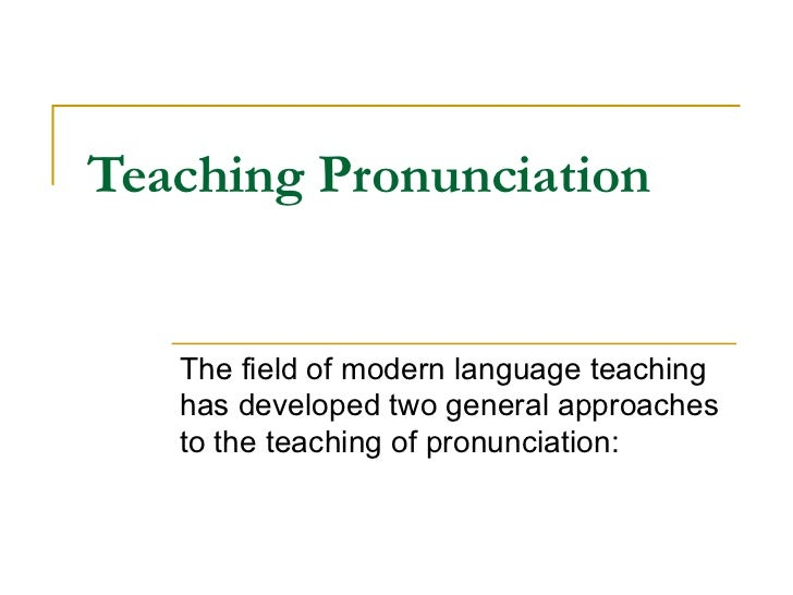 Teaching Pronunciation   The field of modern language teaching has developed two general approaches to the teaching of pro...