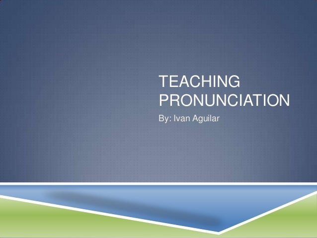 TEACHINGPRONUNCIATIONBy: Ivan Aguilar