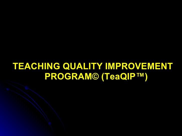 <ul><li>TEACHING QUALITY IMPROVEMENT PROGRAM© (TeaQIP™) </li></ul>