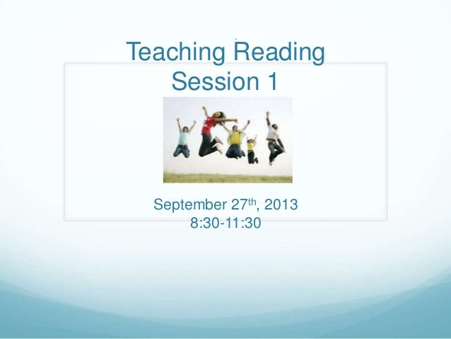 Teaching Reading Session 1 September 27th, 2013 8:30-11:30 :