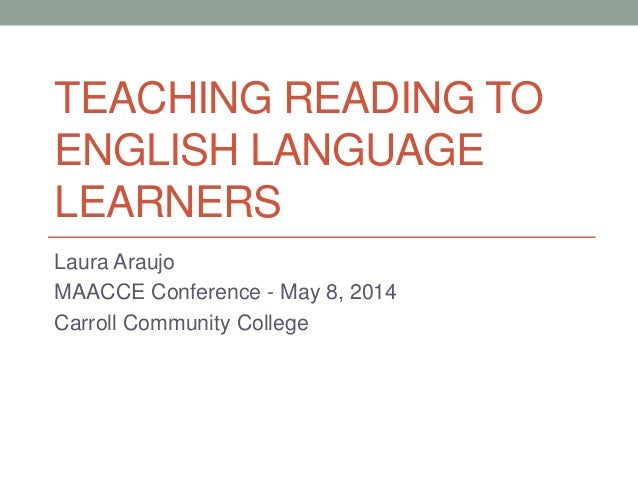 TEACHING READING TO ENGLISH LANGUAGE LEARNERS Laura Araujo MAACCE Conference - May 8, 2014 Carroll Community College