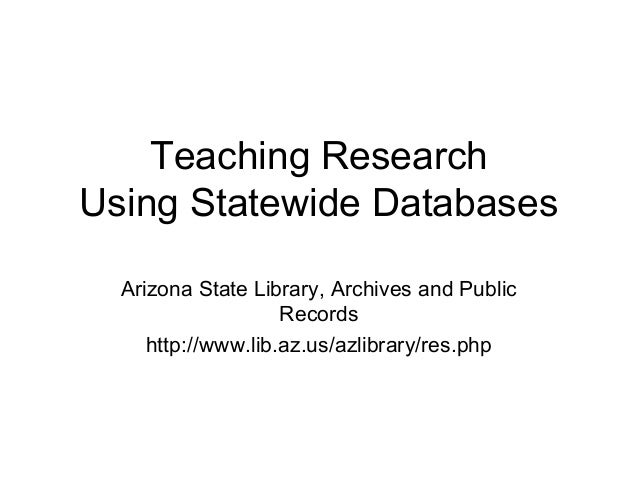 Teaching Research Using Statewide Databases Arizona State Library, Archives and Public Records http://www.lib.az.us/azlibr...