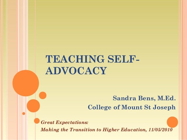 TEACHING SELF- ADVOCACY Sandra Bens, M.Ed. College of Mount St Joseph Great Expectations: Making the Transition to Higher ...