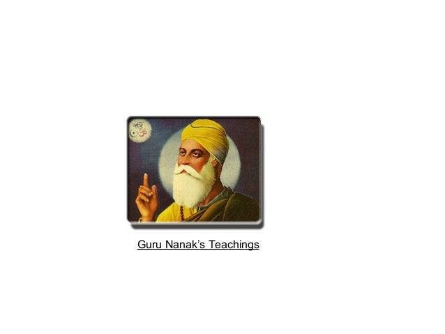 the beliefs and teachings of guru nanak Guru nanak dev ji said i am neither hindu nor muslim i am a follower of god which actually spoke about his belief in one god in sikhism the god is omnipresent shapeless timeless and sightless.