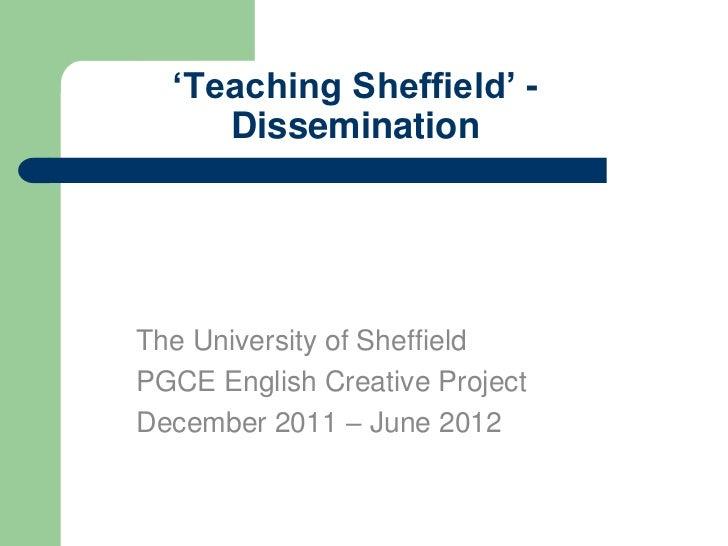 'Teaching Sheffield' -     DisseminationThe University of SheffieldPGCE English Creative ProjectDecember 2011 – June 2012