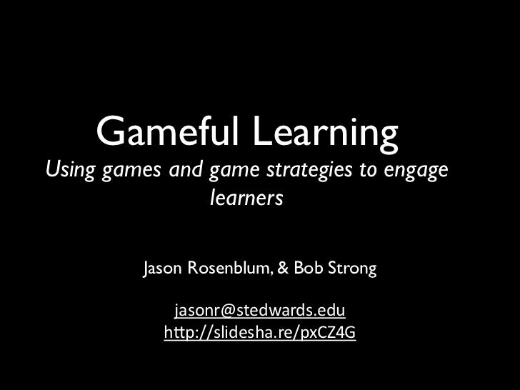 Gameful LearningUsing games and game strategies to engage                learners          Jason Rosenblum, & Bob Strong  ...