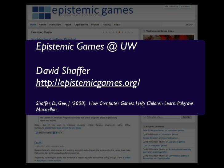 Epistemic Games @ UWDavid Shafferhttp://epistemicgames.org/Shaffer, D., Gee, J. (2008). How Computer Games Help Children L...